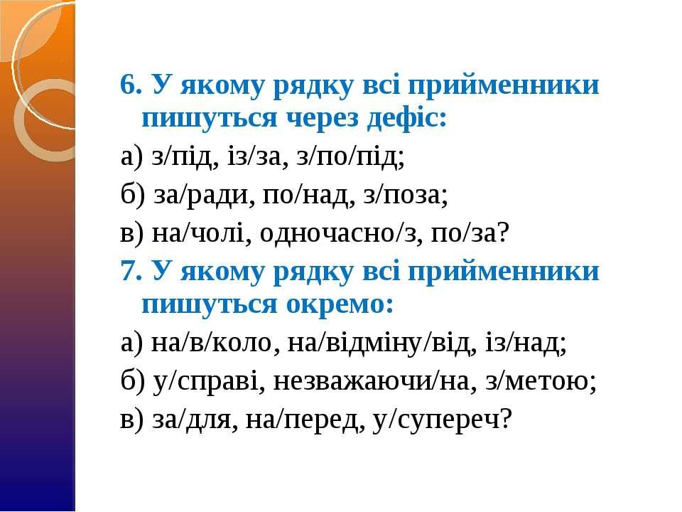 6. У якому рядку всі прийменники пишуться через дефіс: а) з/під, із/за, з/по/...