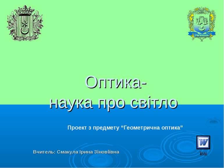 Оптика- наука про світло Вчитель: Смакула Ірина Зіновіївна Проект з предмету ...