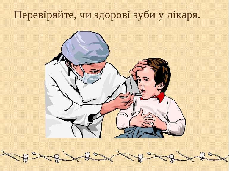 Перевіряйте, чи здорові зуби у лікаря.