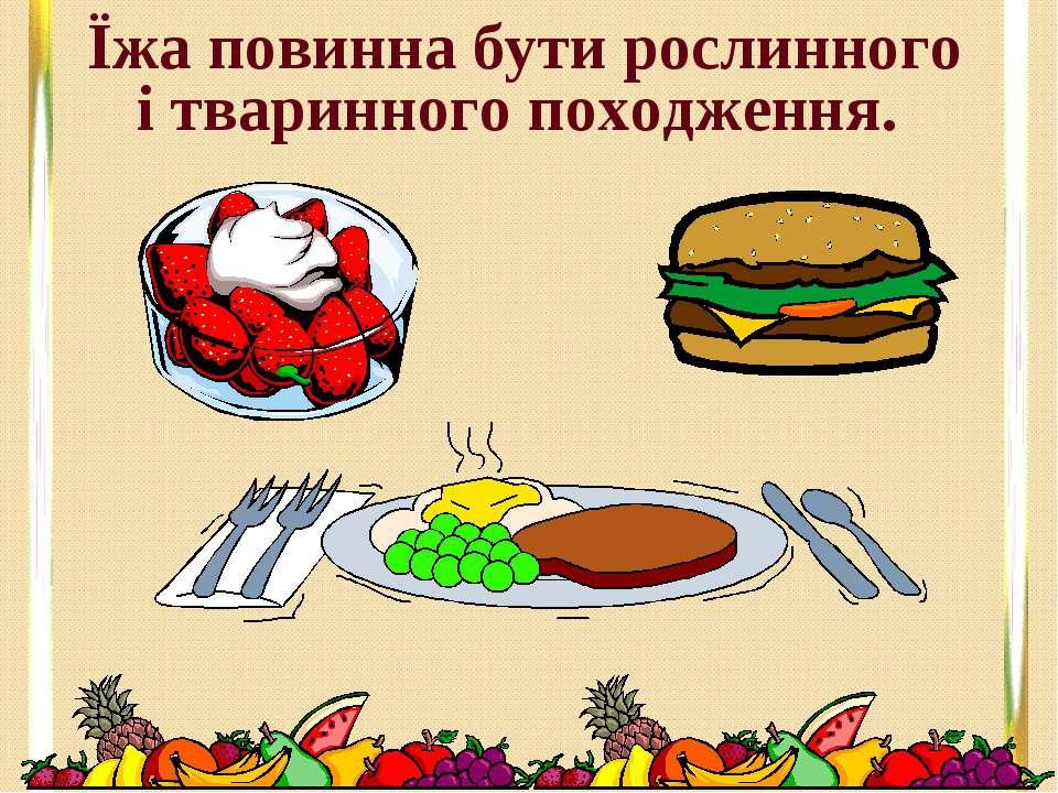 Їжа повинна бути рослинного і тваринного походження.
