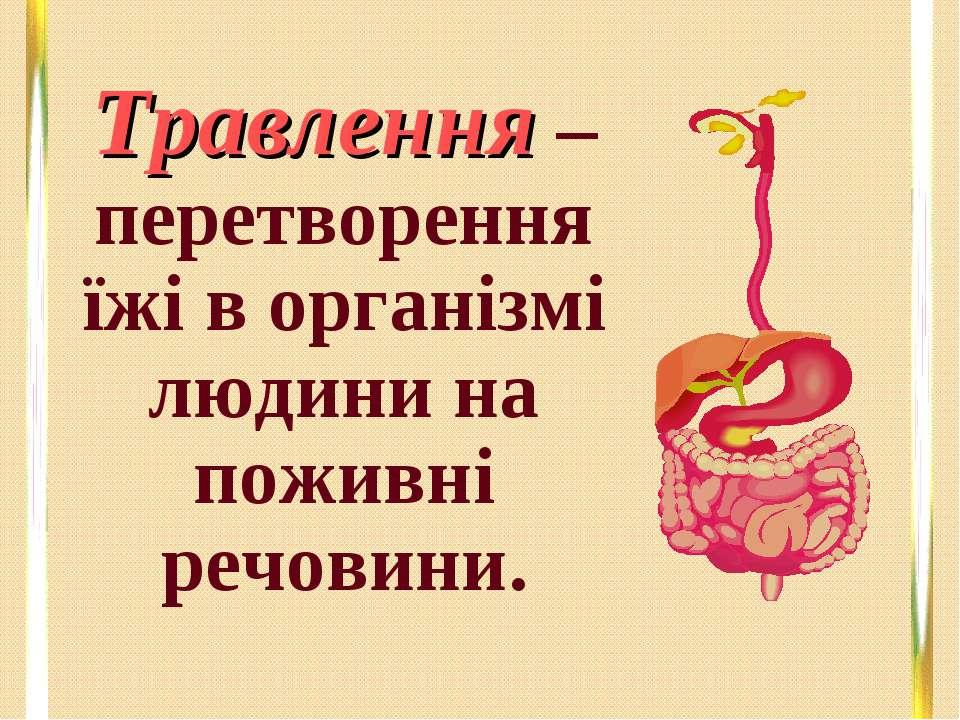 Травлення – перетворення їжі в організмі людини на поживні речовини.