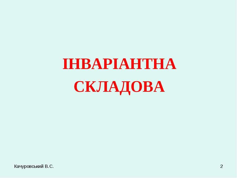 Качуровський В.С. * ІНВАРІАНТНА СКЛАДОВА