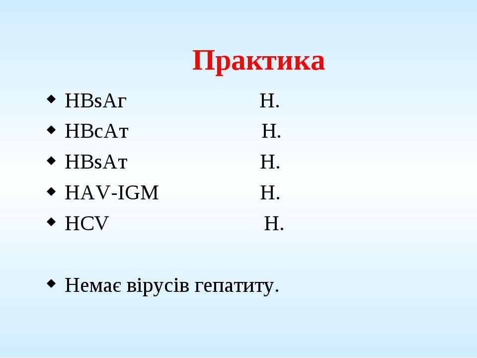 Практика HBsAг Н. HBcAт Н. HBsAт Н. HAV-IGM Н. HCV Н. Немає вірусів гепатиту.