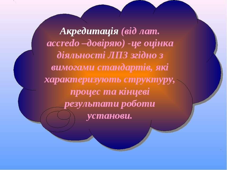 Акредитація (від лат. accredo –довіряю) -це оцінка діяльності ЛПЗ згідно з ви...