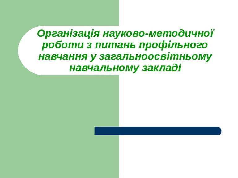 Організація науково-методичної роботи з питань профільного навчання у загальн...