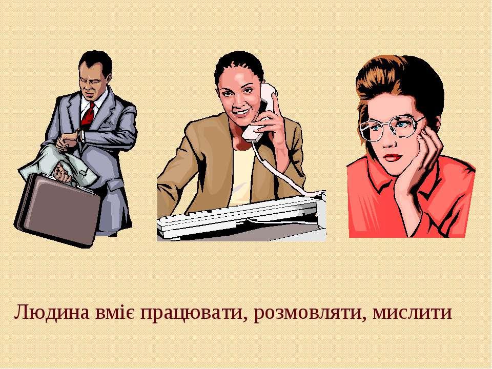 Людина вміє працювати, розмовляти, мислити
