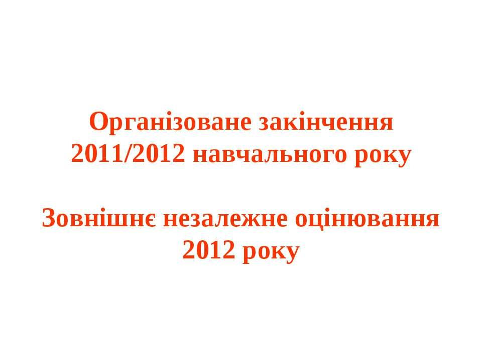Організоване закінчення 2011/2012 навчального року Зовнішнє незалежне оцінюва...