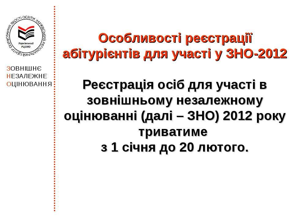 Особливості реєстрації абітурієнтів для участі у ЗНО-2012 Реєстрація осіб для...