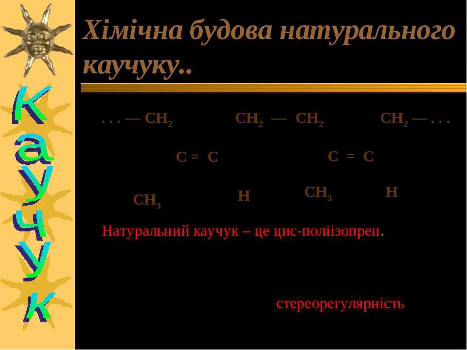 Хімічна будова натурального каучуку.. . . . — CH2 CH2 — CH2 CH2 — . . . C = C...