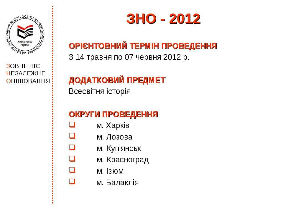 ЗНО - 2012 ОРІЄНТОВНИЙ ТЕРМІН ПРОВЕДЕННЯ З 14 травня по 07 червня 2012 р. ДОД...