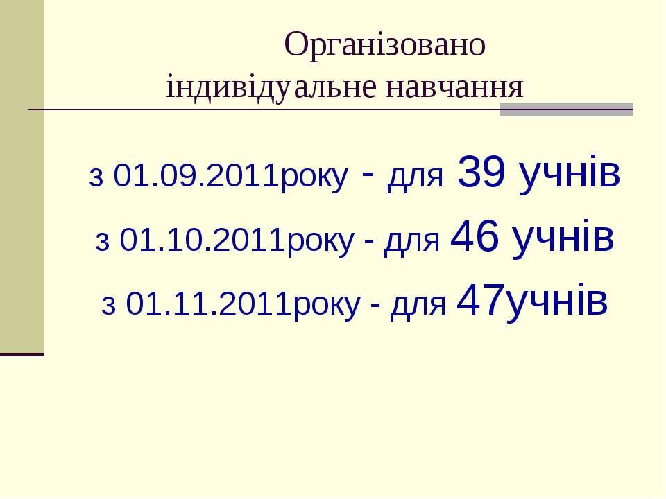 Організовано індивідуальне навчання з 01.09.2011року - для 39 учнів з 01.10.2...