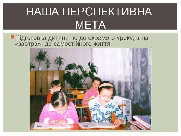 Підготовка дитини не до окремого уроку, а на «завтра», до самостійного життя....