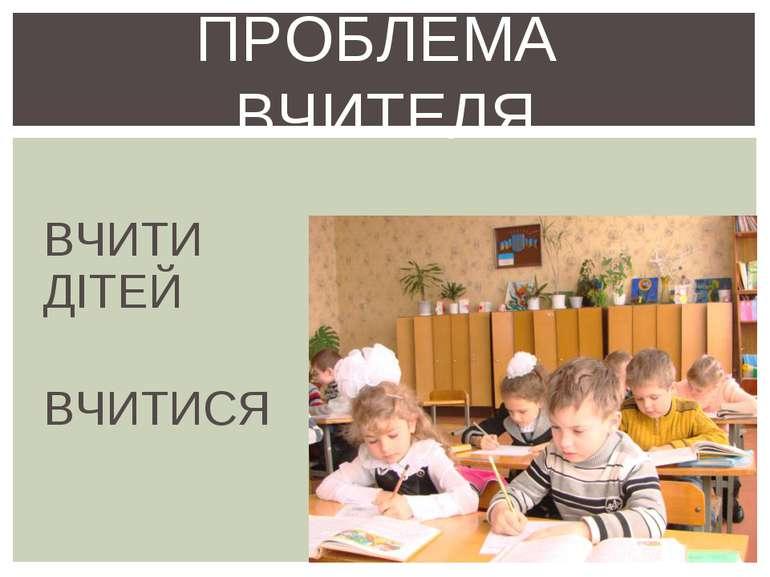 ВЧИТИ ДІТЕЙ ВЧИТИСЯ ПРОБЛЕМА ВЧИТЕЛЯ