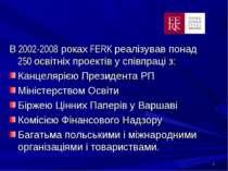 * В 2002-2008 роках FERK реалізував понад 250 освітніх проектів у співпраці з...
