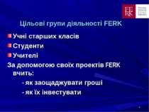 * Цільові групи діяльності FERK Учні старших класів Студенти Учителі За допом...