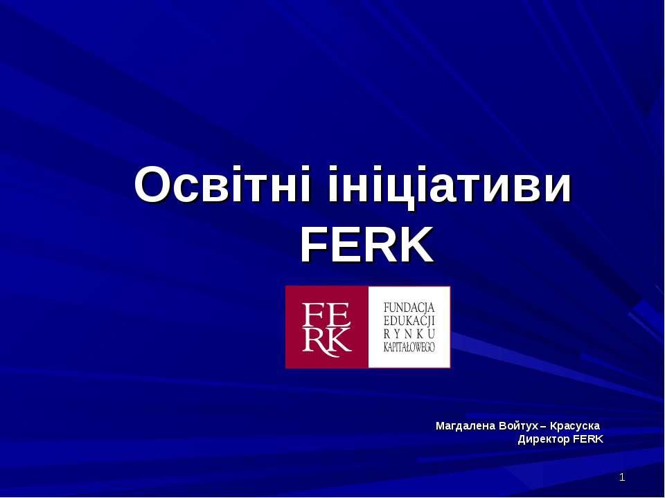 * Освітні ініціативи FERK Магдалена Войтух – Красуска Директор FERK