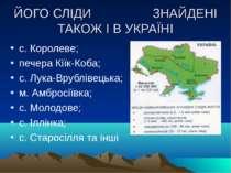 ЙОГО СЛІДИ ЗНАЙДЕНІ ТАКОЖ І В УКРАЇНІ с. Королеве; печера Кіїк-Коба; с. Лука-...
