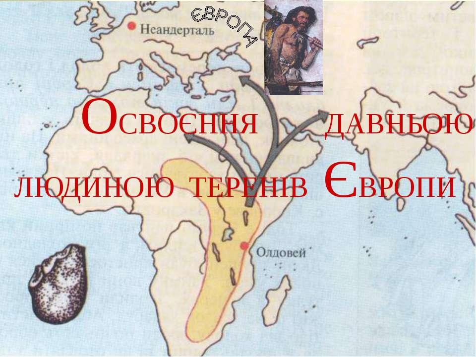 ОСВОЄННЯ ДАВНЬОЮ ЛЮДИНОЮ ТЕРЕНІВ ЄВРОПИ
