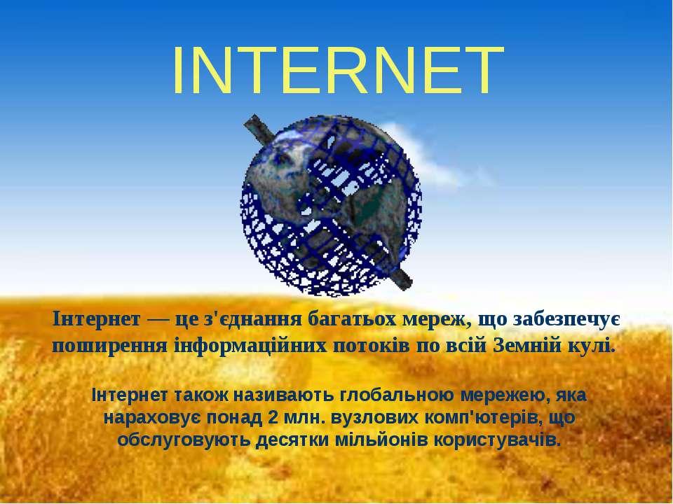 INTERNET Інтернет — це з'єднання багатьох мереж, що забезпечує поширення інфо...