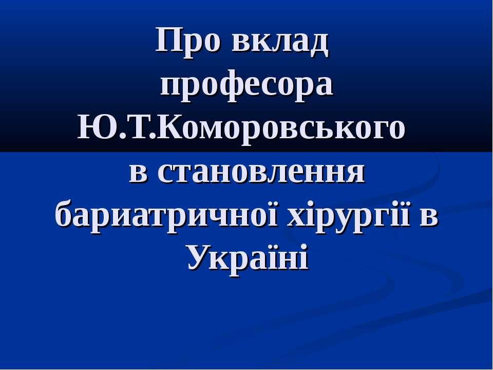 Про вклад професора Ю.Т.Коморовського в становлення бариатричної хірургії в У...