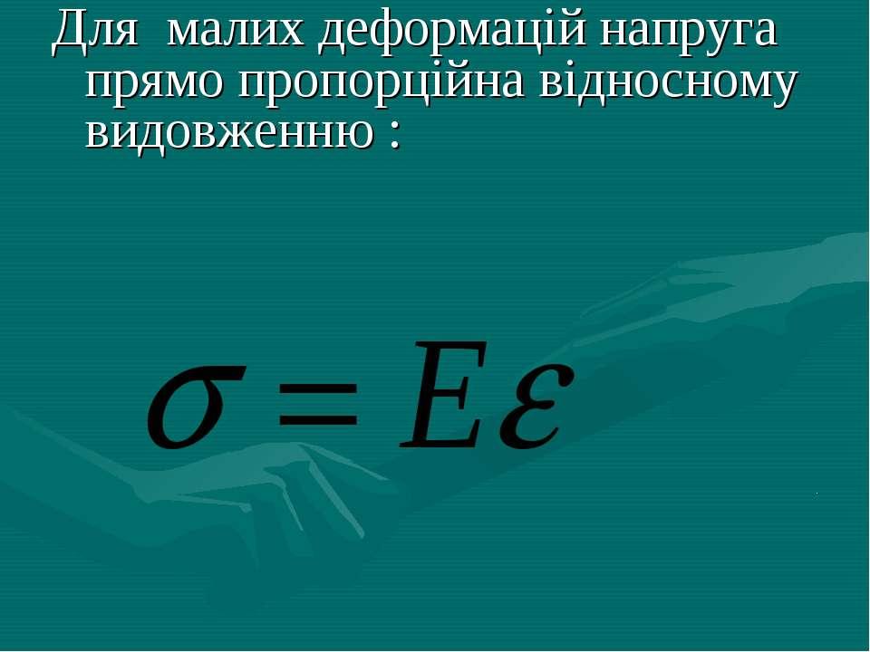 Для малих деформацій напруга прямо пропорційна відносному видовженню : .