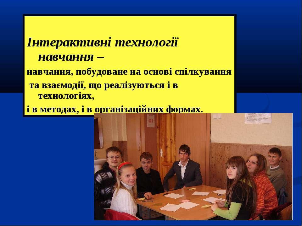 Інтерактивні технології навчання – навчання, побудоване на основі спілкування...