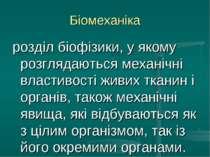 Біомеханіка розділ біофізики, у якому розглядаються механічні властивості жив...