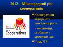 2012 – Міжнародний рік кооперативів Кооперативи відіграють унікальну роль в е...