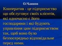 О.Чаянов Кооператив - це підприємство що обслуговує своїх клієнтів, які одноч...