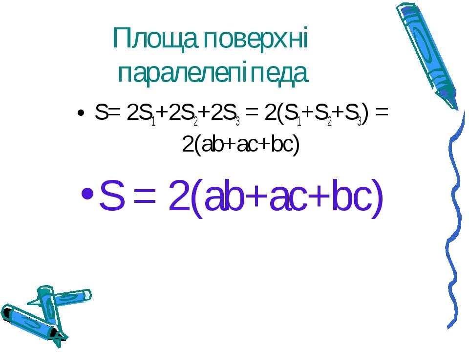Площа поверхні паралелепіпеда S= 2S1+2S2+2S3 = 2(S1+S2+S3) = 2(ab+ac+bc) S = ...
