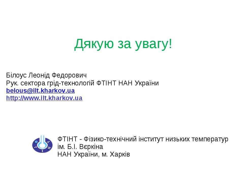Дякую за увагу! Білоус Леонід Федорович Рук. сектора грід-технологій ФТІНТ НА...