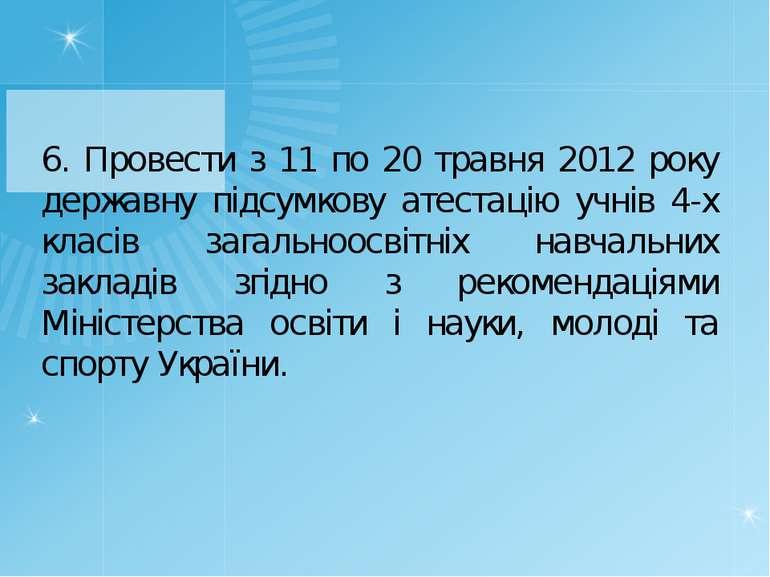 6. Провести з 11 по 20 травня 2012 року державну підсумкову атестацію учнів 4...