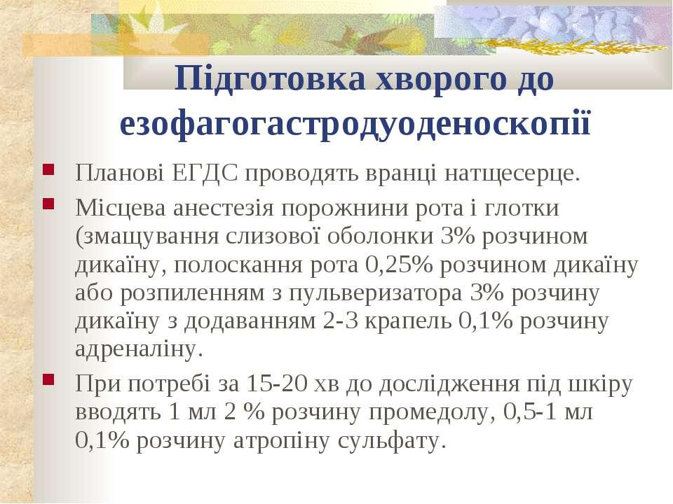 Підготовка хворого до езофагогастродуоденоскопії Планові ЕГДС проводять вранц...
