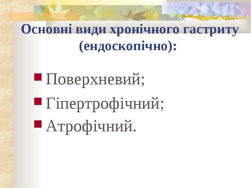 Основні види хронічного гастриту (ендоскопічно): Поверхневий; Гіпертрофічний;...