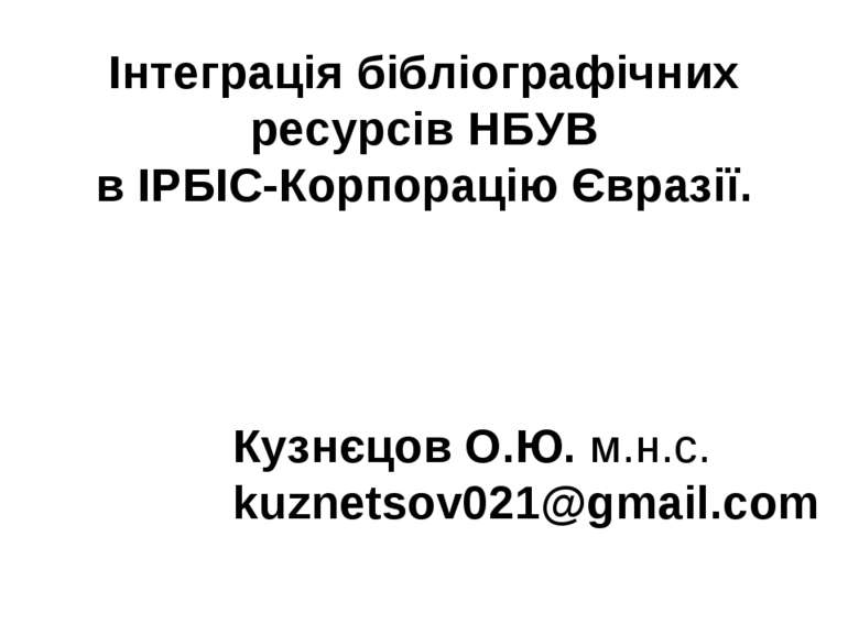 Інтеграція бібліографічних ресурсів НБУВ в ІРБІС-Корпорацію Євразії. Кузнєцо...