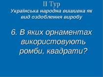 ІІ Тур Українська народна вишивка як вид оздоблення виробу 6. В яких орнамент...