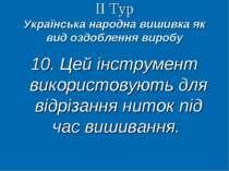ІІ Тур Українська народна вишивка як вид оздоблення виробу 10. Цей інструмент...