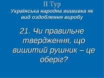ІІ Тур Українська народна вишивка як вид оздоблення виробу 21. Чи правильне т...