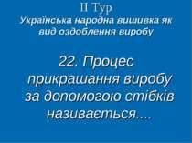 ІІ Тур Українська народна вишивка як вид оздоблення виробу 22. Процес прикраш...