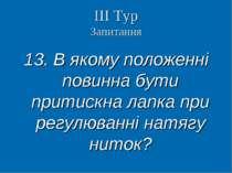 ІІІ Тур Запитання 13. В якому положенні повинна бути притискна лапка при регу...