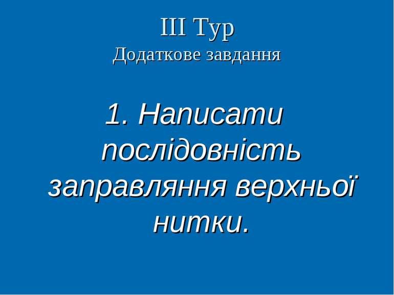 ІІІ Тур Додаткове завдання 1. Написати послідовність заправляння верхньої нит...