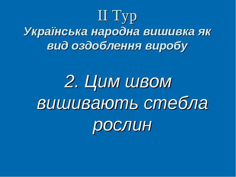 ІІ Тур Українська народна вишивка як вид оздоблення виробу 2. Цим швом вишива...