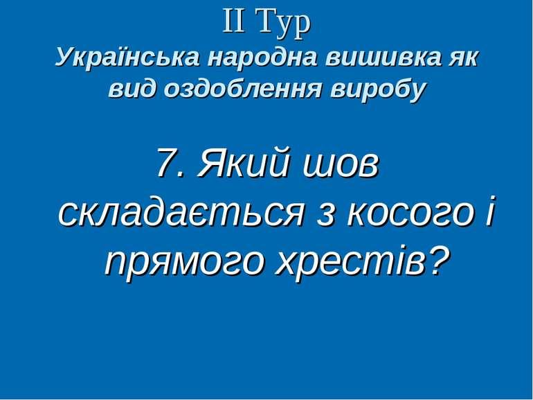 ІІ Тур Українська народна вишивка як вид оздоблення виробу 7. Який шов склада...