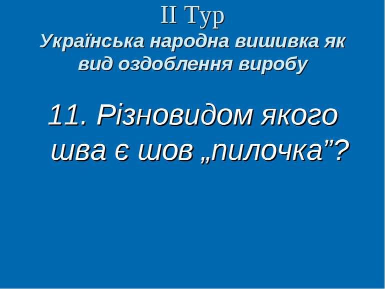 ІІ Тур Українська народна вишивка як вид оздоблення виробу 11. Різновидом яко...