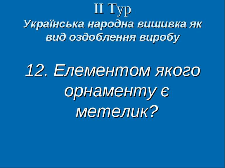 ІІ Тур Українська народна вишивка як вид оздоблення виробу 12. Елементом яког...