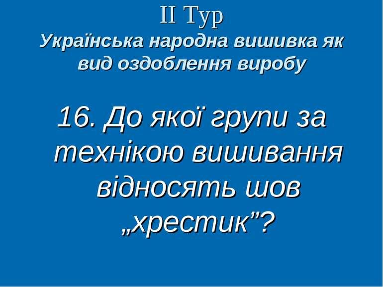 ІІ Тур Українська народна вишивка як вид оздоблення виробу 16. До якої групи ...