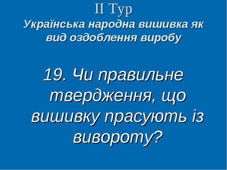 ІІ Тур Українська народна вишивка як вид оздоблення виробу 19. Чи правильне т...