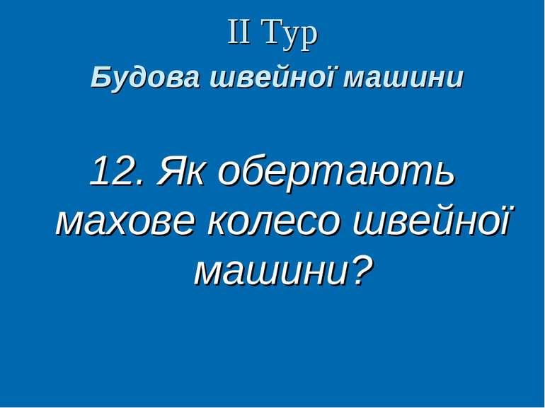 ІІ Тур Будова швейної машини 12. Як обертають махове колесо швейної машини? В...