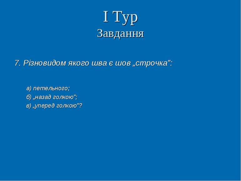 """І Тур Завдання 7. Різновидом якого шва є шов """"строчка"""": а) петельного; б) """"на..."""