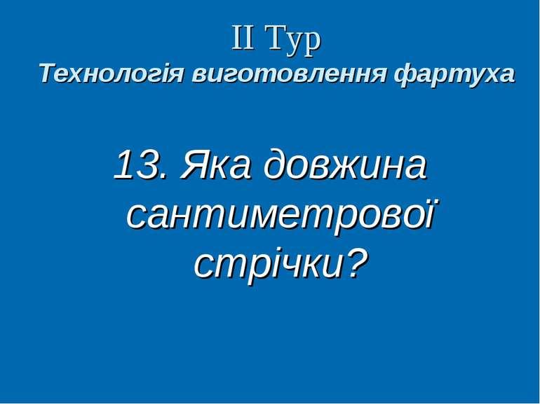 ІІ Тур Технологія виготовлення фартуха 13. Яка довжина сантиметрової стрічки?...